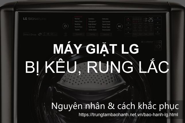Làm gì khi máy giặt LG giặt & vắt bị kêu, ồn, rung lắc